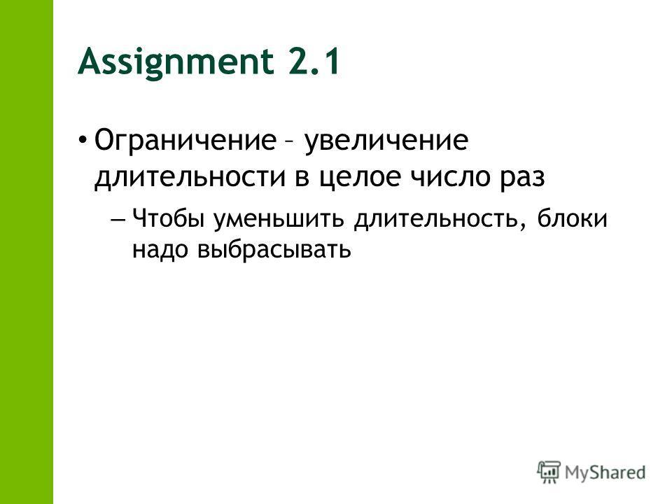 Assignment 2.1 Ограничение – увеличение длительности в целое число раз – Чтобы уменьшить длительность, блоки надо выбрасывать