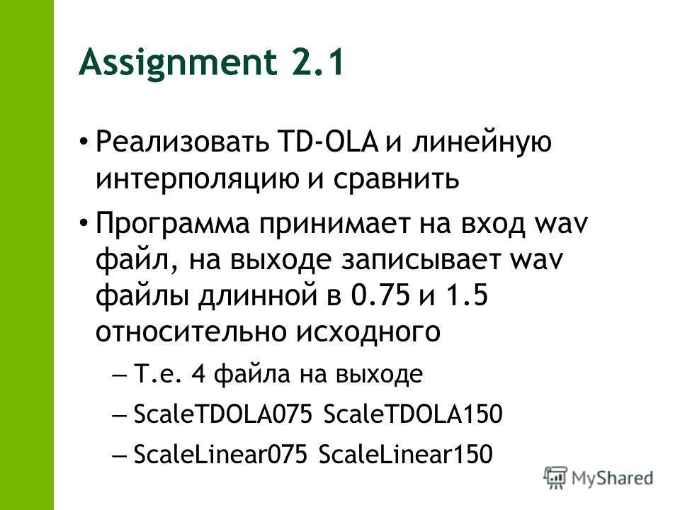 Assignment 2.1 Реализовать TD-OLA и линейную интерполяцию и сравнить Программа принимает на вход wav файл, на выходе записывает wav файлы длинной в 0.75 и 1.5 относительно исходного – Т.е. 4 файла на выходе – ScaleTDOLA075 ScaleTDOLA150 – ScaleLinear