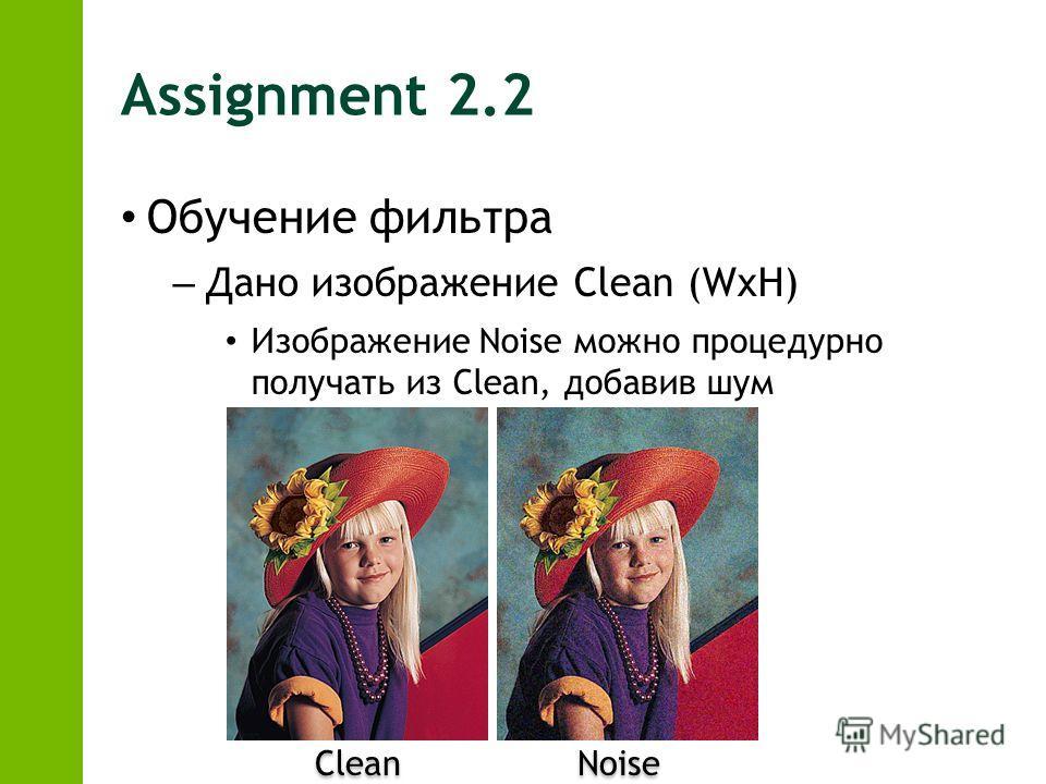 Assignment 2.2 Обучение фильтра – Дано изображение Clean (WxH) Изображение Noise можно процедурно получать из Clean, добавив шум Clean Noise