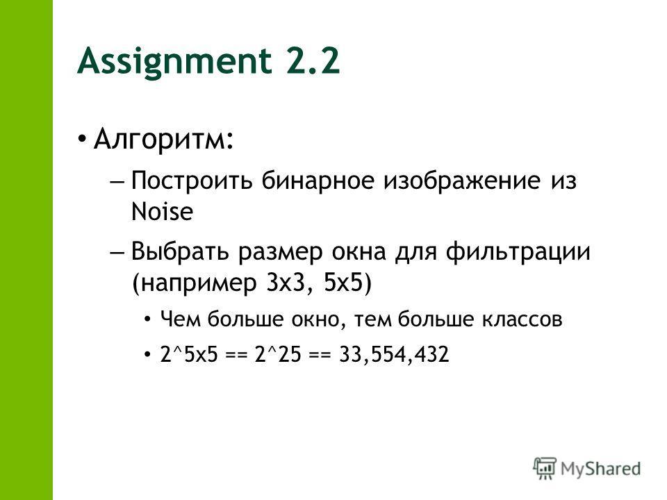Assignment 2.2 Алгоритм: – Построить бинарное изображение из Noise – Выбрать размер окна для фильтрации (например 3x3, 5x5) Чем больше окно, тем больше классов 2^5x5 == 2^25 == 33,554,432