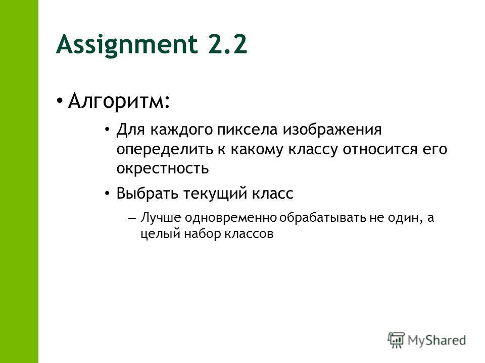 Assignment 2.2 Алгоритм: Для каждого пиксела изображения опеределить к какому классу относится его окрестность Выбрать текущий класс – Лучше одновременно обрабатывать не один, а целый набор классов