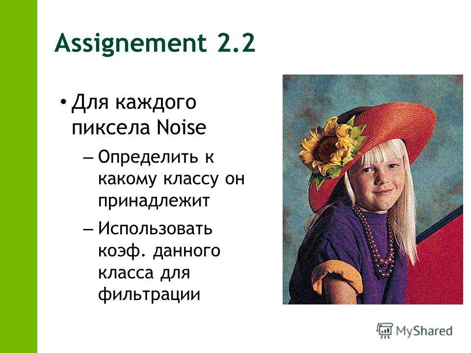 Assignement 2.2 Для каждого пиксела Noise – Определить к какому классу он принадлежит – Использовать коэф. данного класса для фильтрации