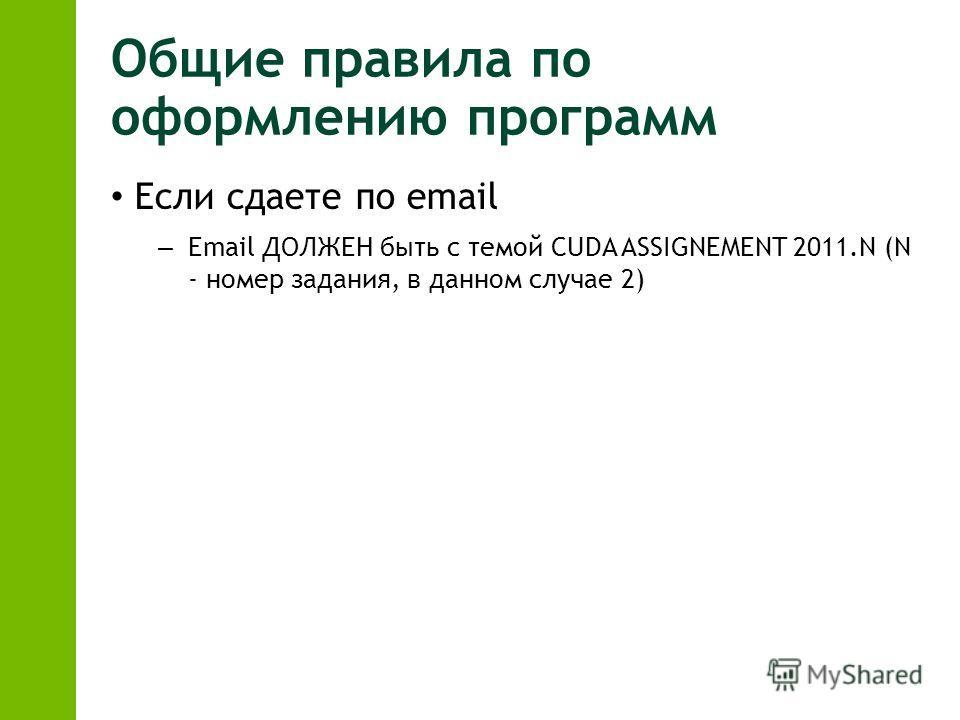 Общие правила по оформлению программ Если сдаете по email – Email ДОЛЖЕН быть с темой CUDA ASSIGNEMENT 2011.N (N - номер задания, в данном случае 2)