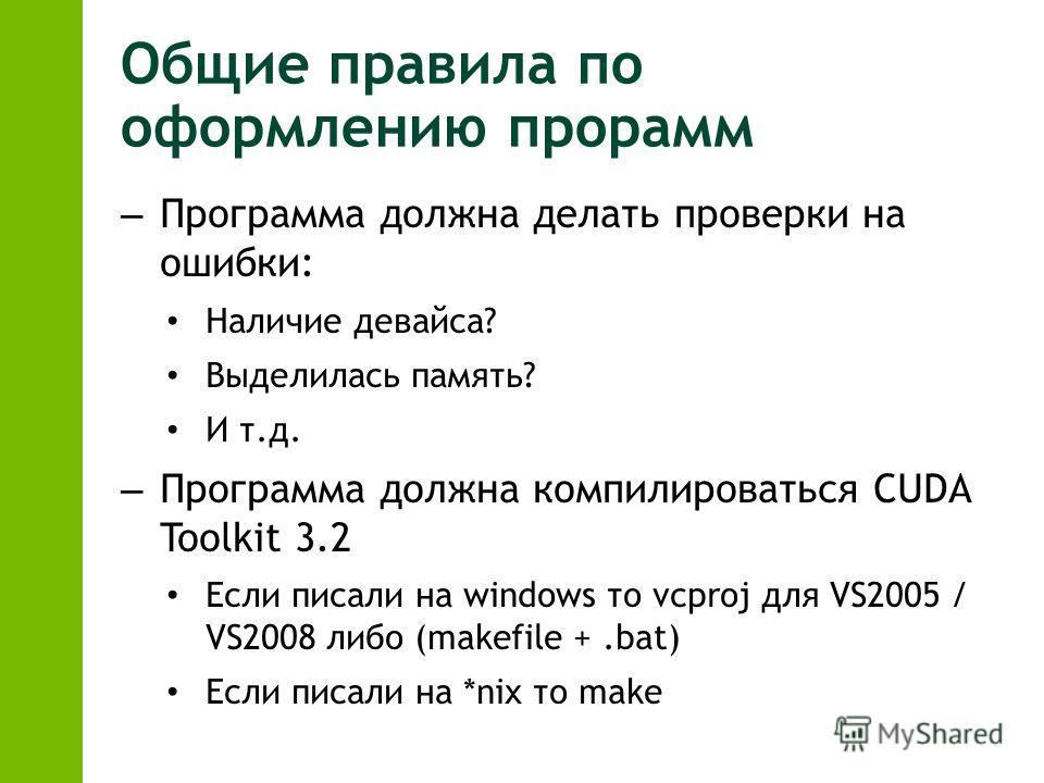 Общие правила по оформлению прорамм – Программа должна делать проверки на ошибки: Наличие девайса? Выделилась память? И т.д. – Программа должна компилироваться CUDA Toolkit 3.2 Если писали на windows то vcproj для VS2005 / VS2008 либо (makefile +.bat