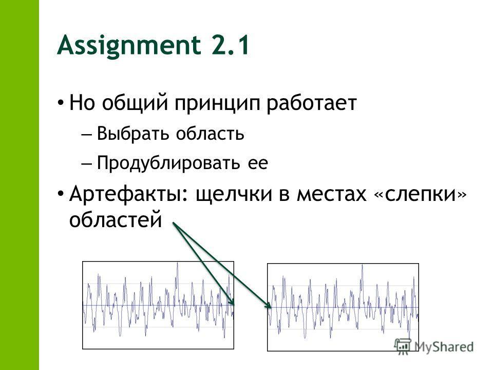 Assignment 2.1 Но общий принцип работает – Выбрать область – Продублировать ее Артефакты: щелчки в местах «слепки» областей