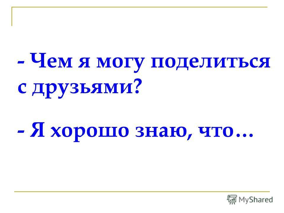 - Чем я могу поделиться с друзьями? - Я хорошо знаю, что…