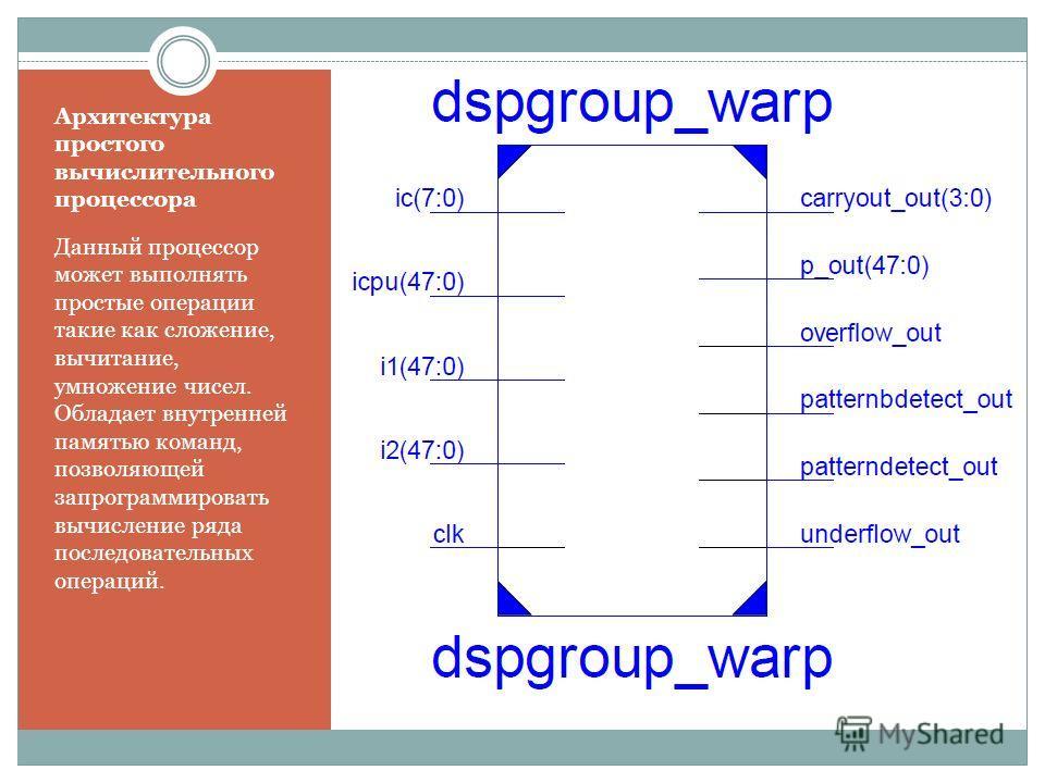 Архитектура простого вычислительного процессора Данный процессор может выполнять простые операции такие как сложение, вычитание, умножение чисел. Обладает внутренней памятью команд, позволяющей запрограммировать вычисление ряда последовательных опера