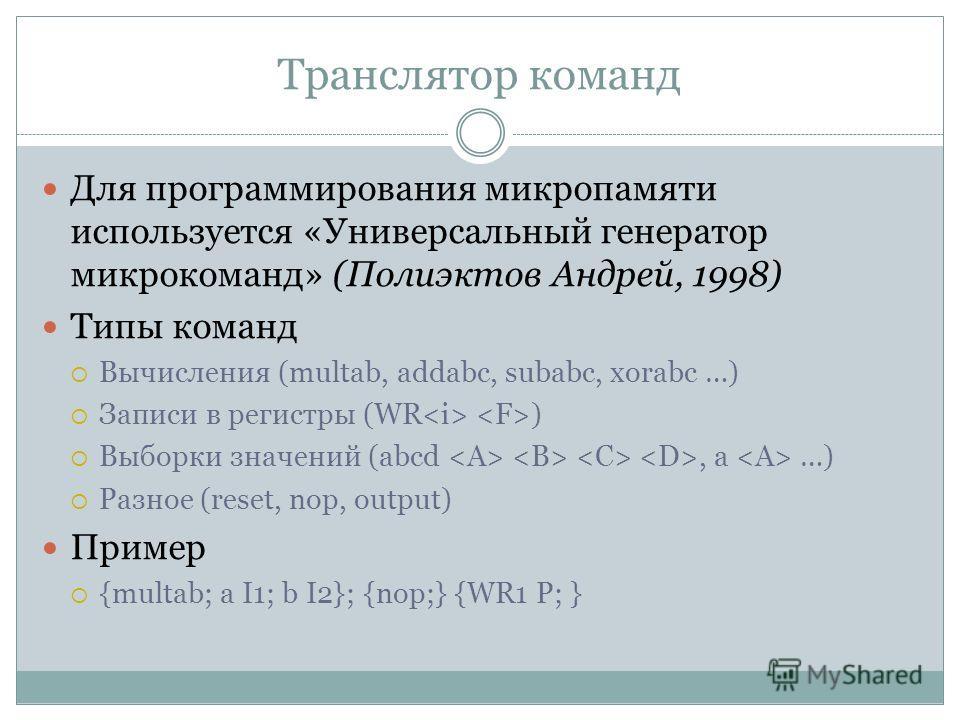 Транслятор команд Для программирования микропамяти используется «Универсальный генератор микрокоманд» (Полиэктов Андрей, 1998) Типы команд Вычисления (multab, addabc, subabc, xorabc …) Записи в регистры (WR ) Выборки значений (abcd, a …) Разное (rese