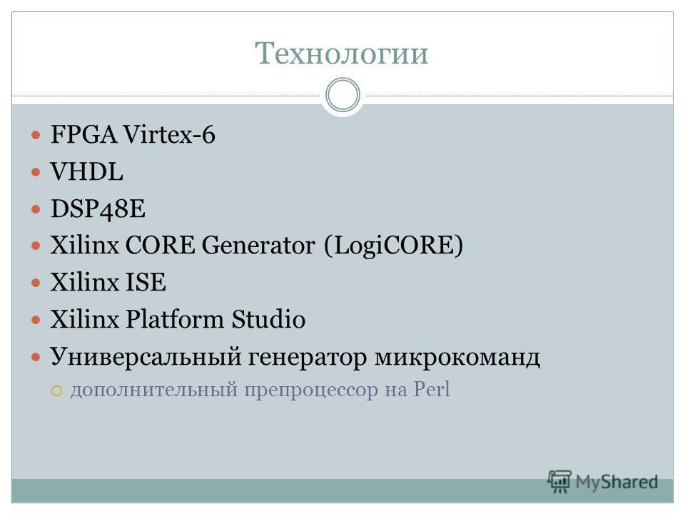 Технологии FPGA Virtex-6 VHDL DSP48E Xilinx CORE Generator (LogiCORE) Xilinx ISE Xilinx Platform Studio Универсальный генератор микрокоманд дополнительный препроцессор на Perl
