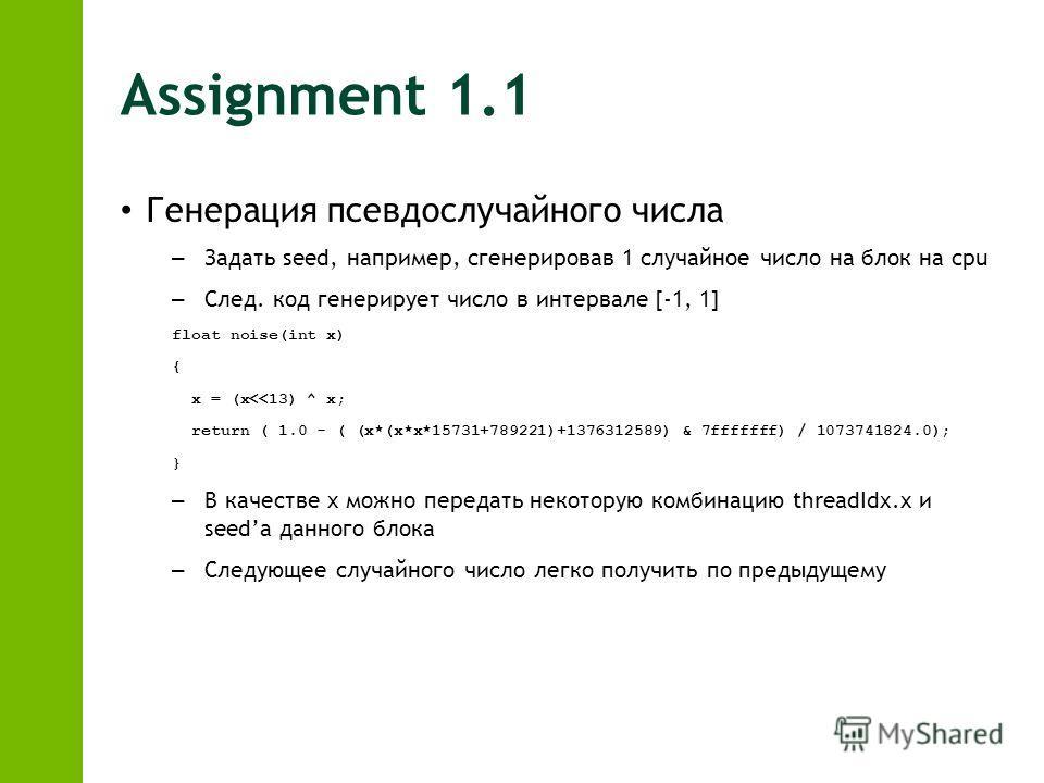 Assignment 1.1 Генерация псевдослучайного числа – Задать seed, например, сгенерировав 1 случайное число на блок на cpu – След. код генерирует число в интервале [-1, 1] float noise(int x) { x = (x