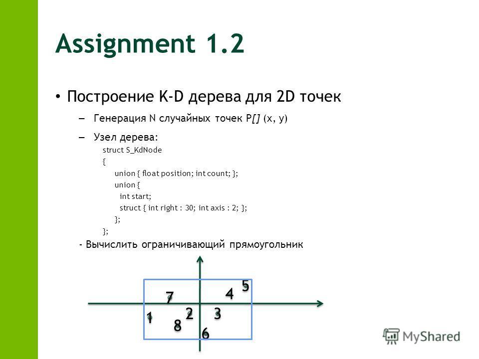 Assignment 1.2 Построение K-D дерева для 2D точек – Генерация N случайных точек P[] (x, y) – Узел дерева: struct S_KdNode { union { float position; int count; }; union { int start; struct { int right : 30; int axis : 2; }; }; - Вычислить ограничивающ