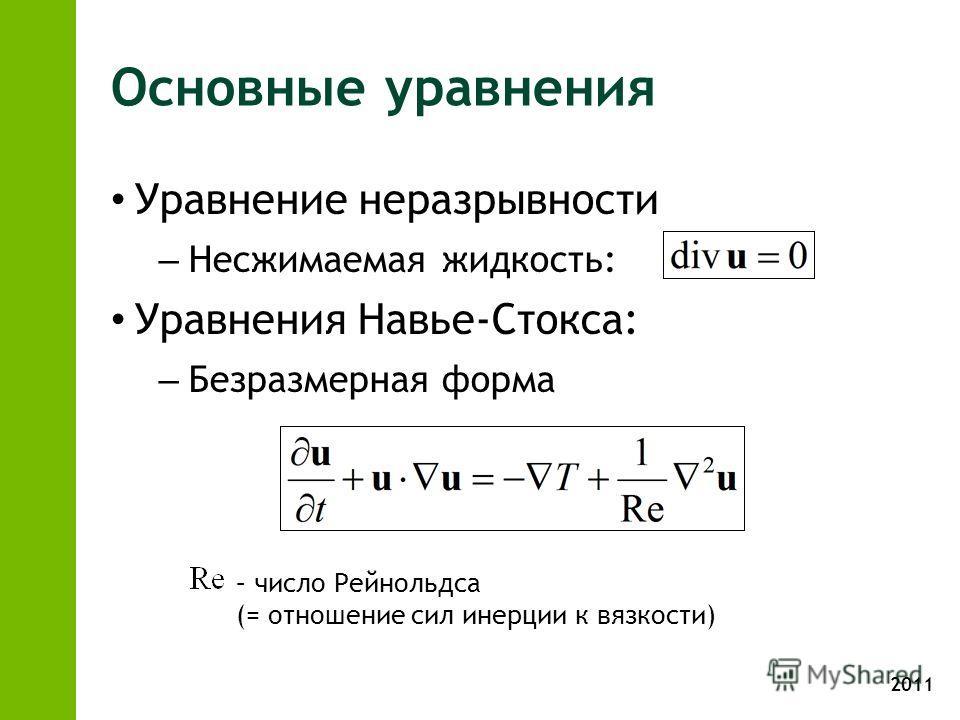 2011 Основные уравнения Уравнение неразрывности – Несжимаемая жидкость: Уравнения Навье-Стокса: – Безразмерная форма – число Рейнольдса (= отношение сил инерции к вязкости)