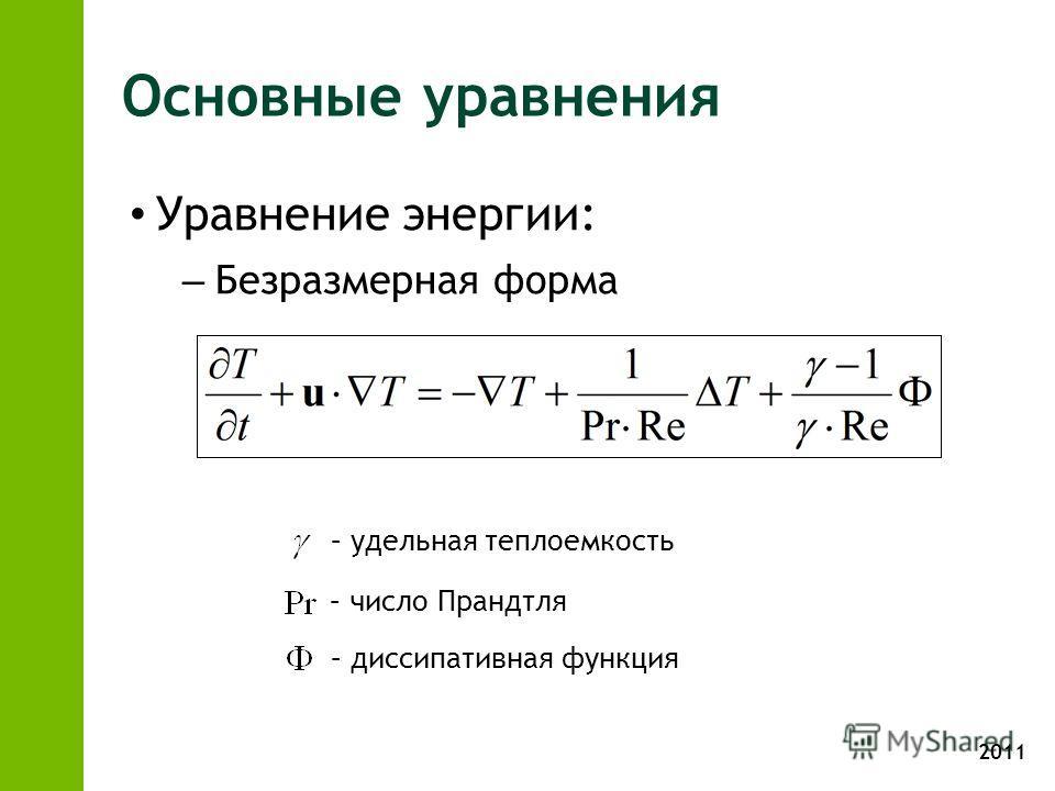 2011 Основные уравнения Уравнение энергии: – Безразмерная форма – удельная теплоемкость – число Прандтля – диссипативная функция