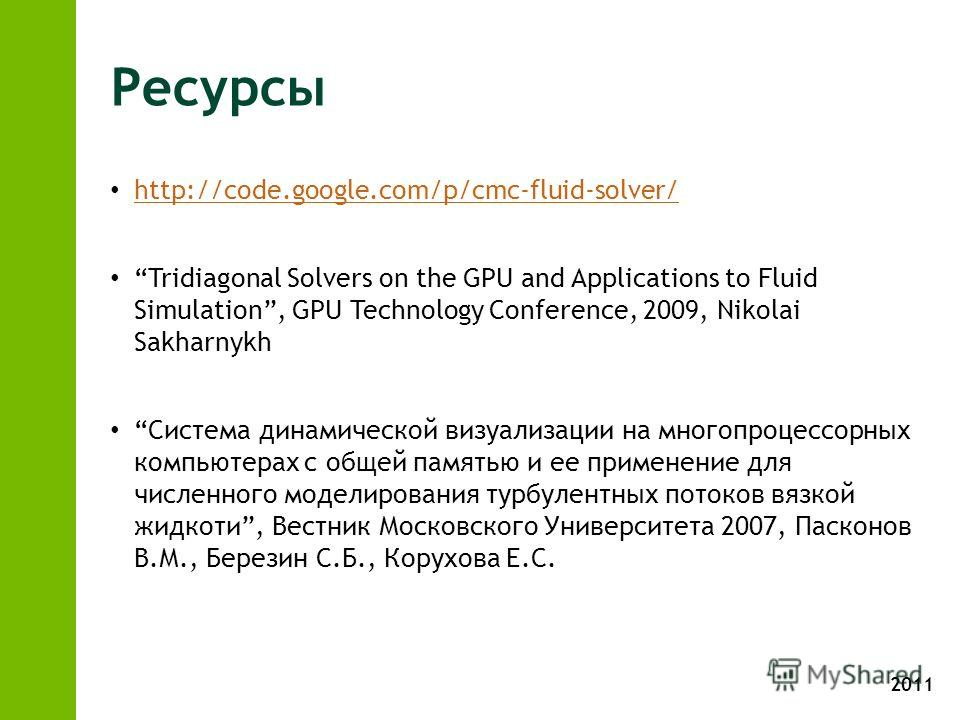 2011 Ресурсы http://code.google.com/p/cmc-fluid-solver/ Tridiagonal Solvers on the GPU and Applications to Fluid Simulation, GPU Technology Conference, 2009, Nikolai Sakharnykh Система динамической визуализации на многопроцессорных компьютерах с обще