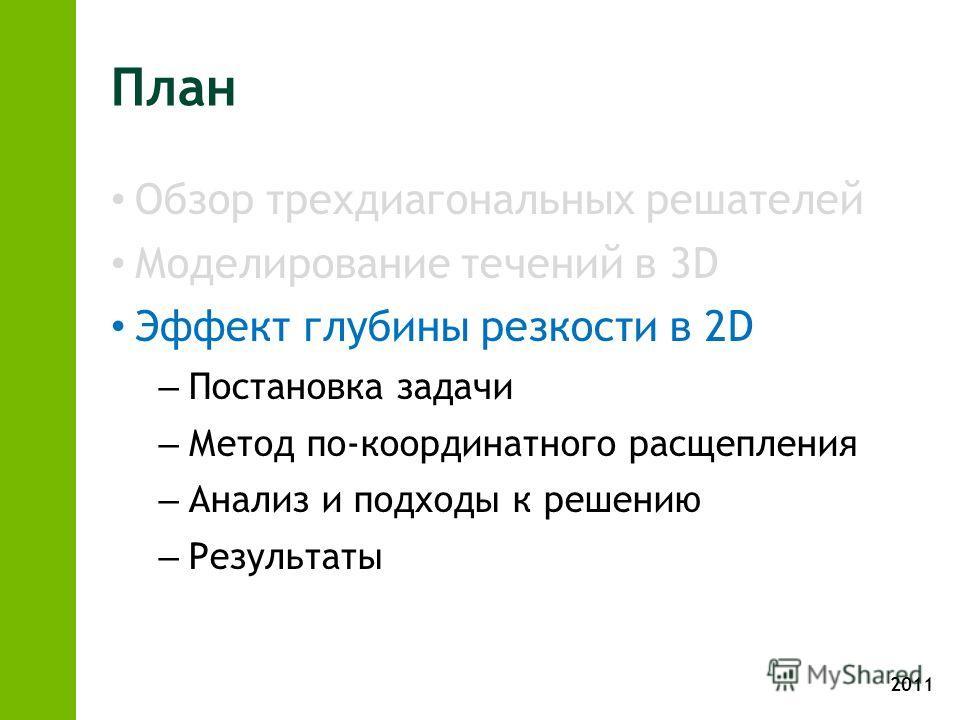 2011 План Обзор трехдиагональных решателей Моделирование течений в 3D Эффект глубины резкости в 2D – Постановка задачи – Метод по-координатного расщепления – Анализ и подходы к решению – Результаты