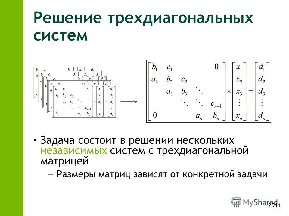 2011 Решение трехдиагональных систем Задача состоит в решении нескольких независимых систем с трехдиагональной матрицей – Размеры матриц зависят от конкретной задачи