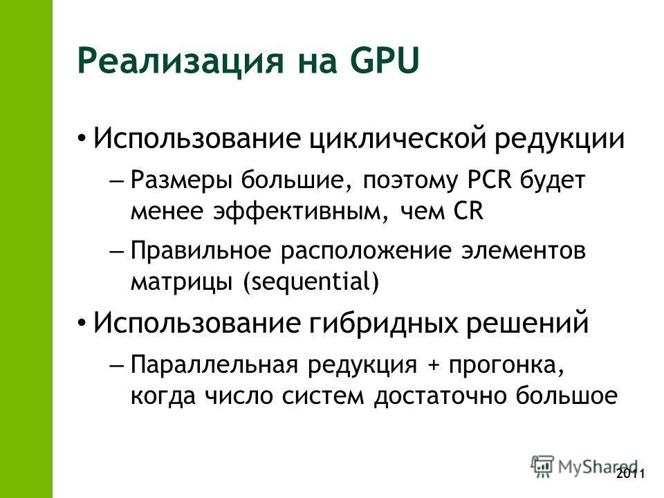 2011 Реализация на GPU Использование циклической редукции – Размеры большие, поэтому PCR будет менее эффективным, чем CR – Правильное расположение элементов матрицы (sequential) Использование гибридных решений – Параллельная редукция + прогонка, когд