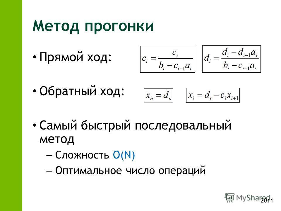 2011 Метод прогонки Прямой ход: Обратный ход: Самый быстрый последовальный метод – Сложность O(N) – Оптимальное число операций