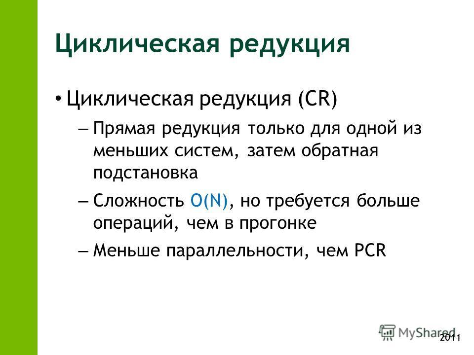 2011 Циклическая редукция Циклическая редукция (CR) – Прямая редукция только для одной из меньших систем, затем обратная подстановка – Сложность O(N), но требуется больше операций, чем в прогонке – Меньше параллельности, чем PCR