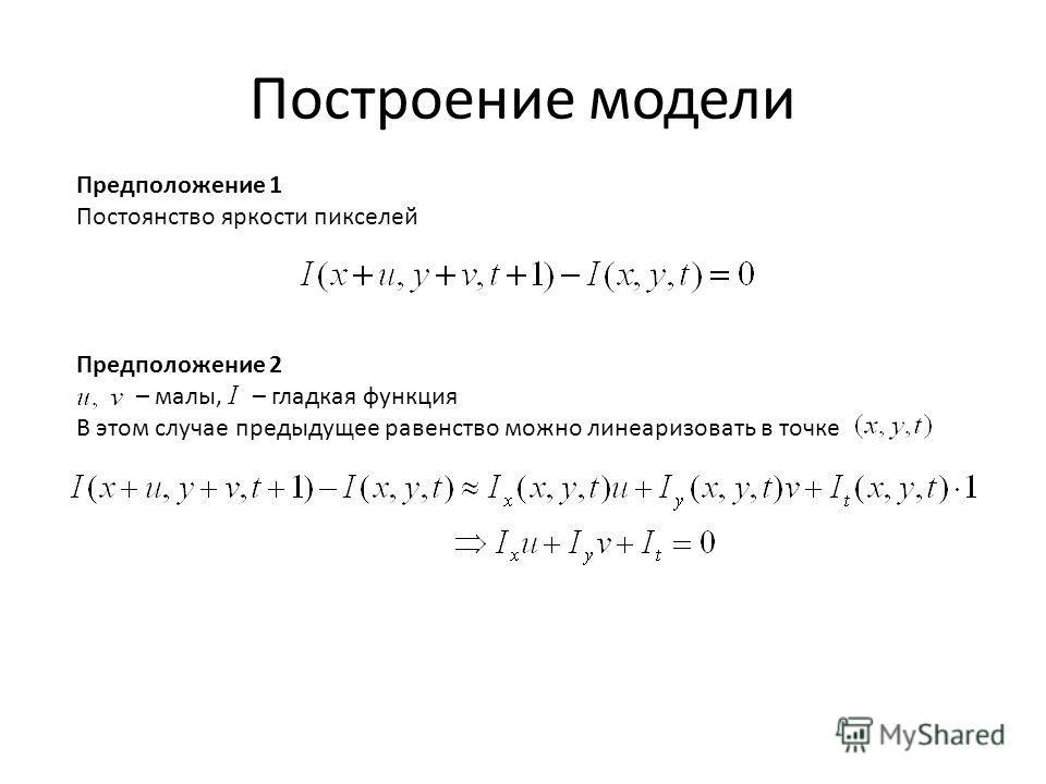 Построение модели Предположение 1 Постоянство яркости пикселей Предположение 2 – малы, – гладкая функция В этом случае предыдущее равенство можно линеаризовать в точке