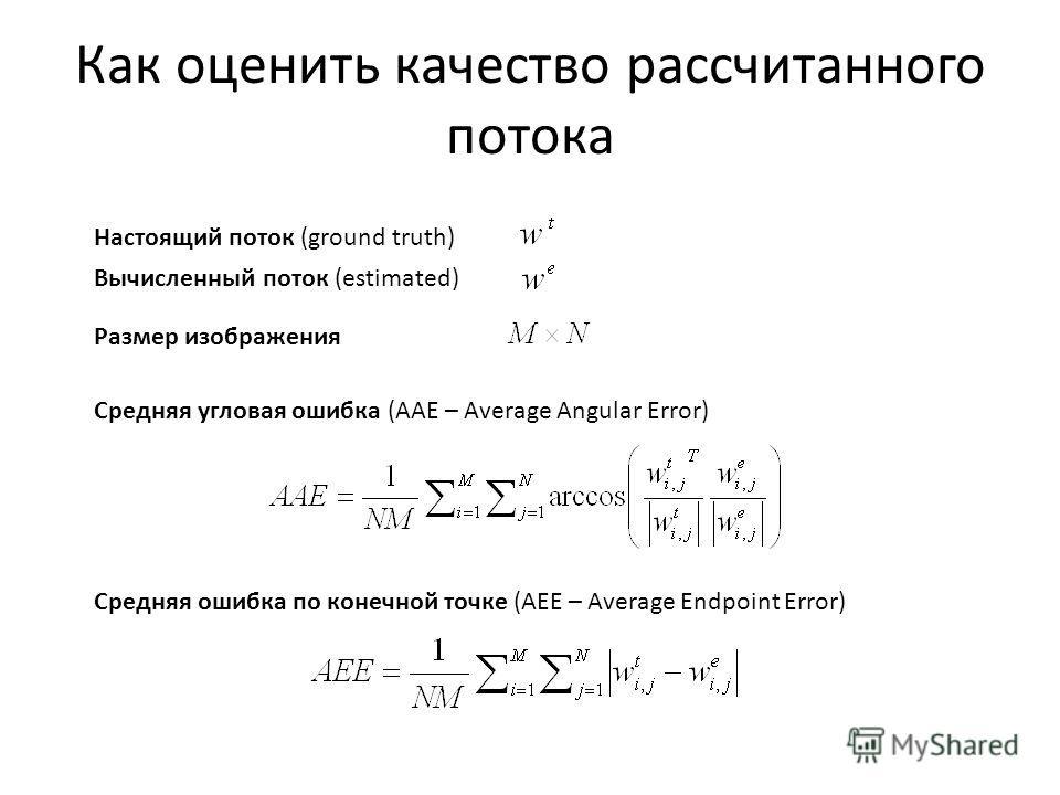 Как оценить качество рассчитанного потока Настоящий поток (ground truth) Вычисленный поток (estimated) Размер изображения Средняя угловая ошибка (AAE – Average Angular Error) Средняя ошибка по конечной точке (AEE – Average Endpoint Error)