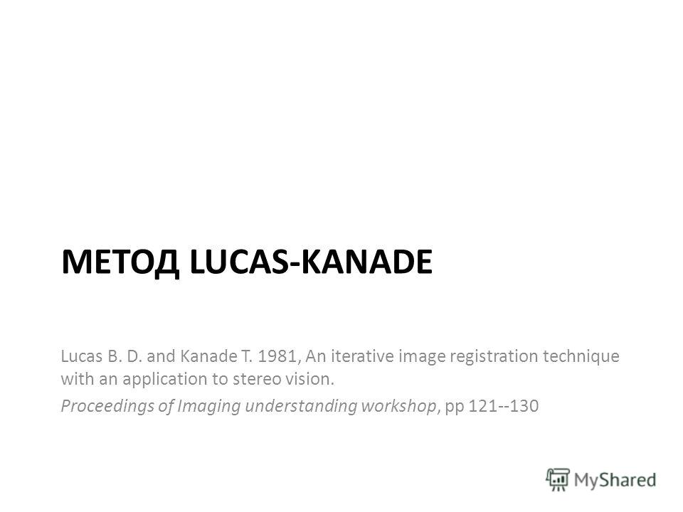 МЕТОД LUCAS-KANADE Lucas B. D. and Kanade T. 1981, An iterative image registration technique with an application to stereo vision. Proceedings of Imaging understanding workshop, pp 121--130