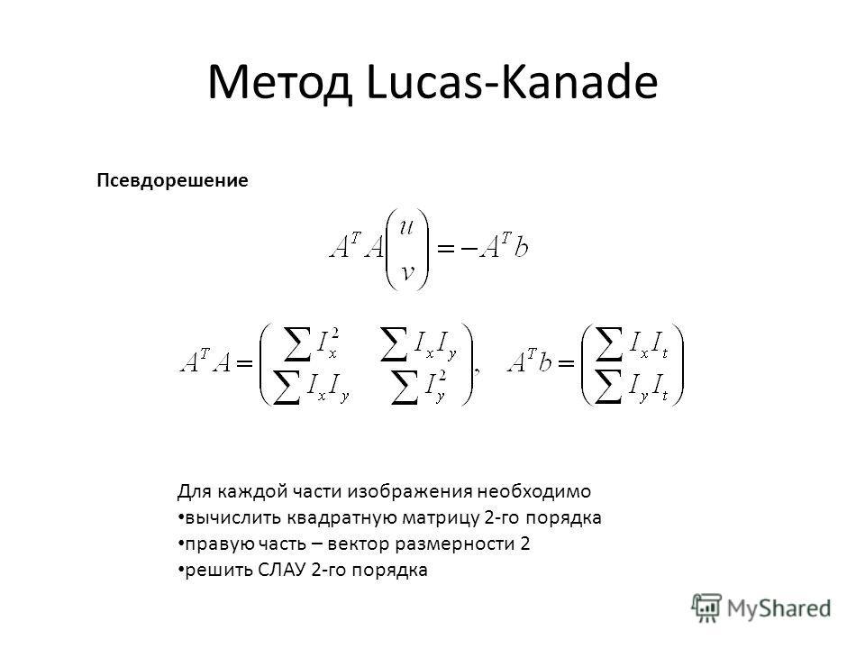 Метод Lucas-Kanade Псевдорешение Для каждой части изображения необходимо вычислить квадратную матрицу 2-го порядка правую часть – вектор размерности 2 решить СЛАУ 2-го порядка