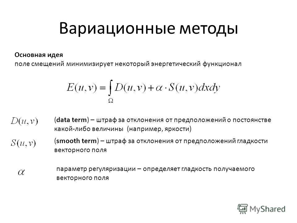 Вариационные методы Основная идея поле смещений минимизирует некоторый энергетический функционал (data term) – штраф за отклонения от предположений о постоянстве какой-либо величины (например, яркости) (smooth term) – штраф за отклонения от предполож