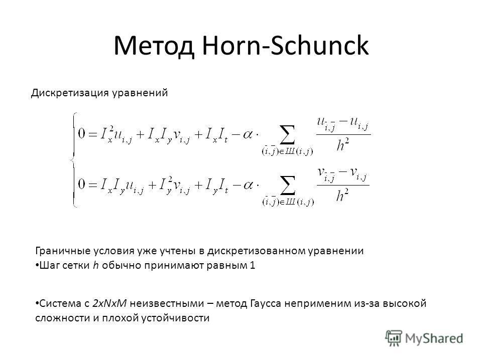 Метод Horn-Schunck Дискретизация уравнений Граничные условия уже учтены в дискретизованном уравнении Шаг сетки h обычно принимают равным 1 Система с 2xNxM неизвестными – метод Гаусса неприменим из-за высокой сложности и плохой устойчивости
