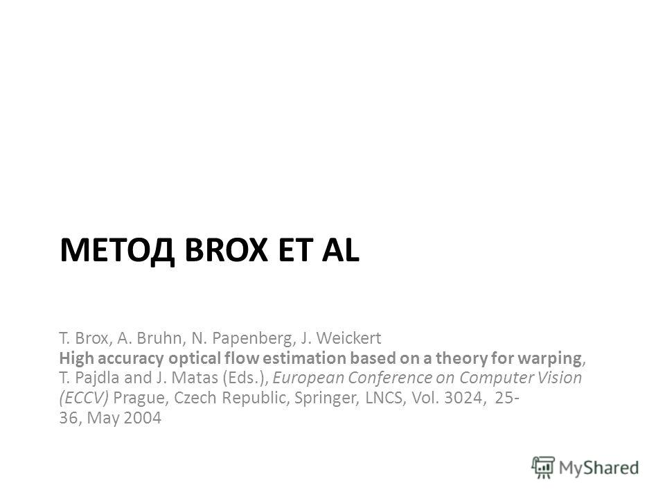 МЕТОД BROX ET AL T. Brox, A. Bruhn, N. Papenberg, J. Weickert High accuracy optical flow estimation based on a theory for warping, T. Pajdla and J. Matas (Eds.), European Conference on Computer Vision (ECCV) Prague, Czech Republic, Springer, LNCS, Vo