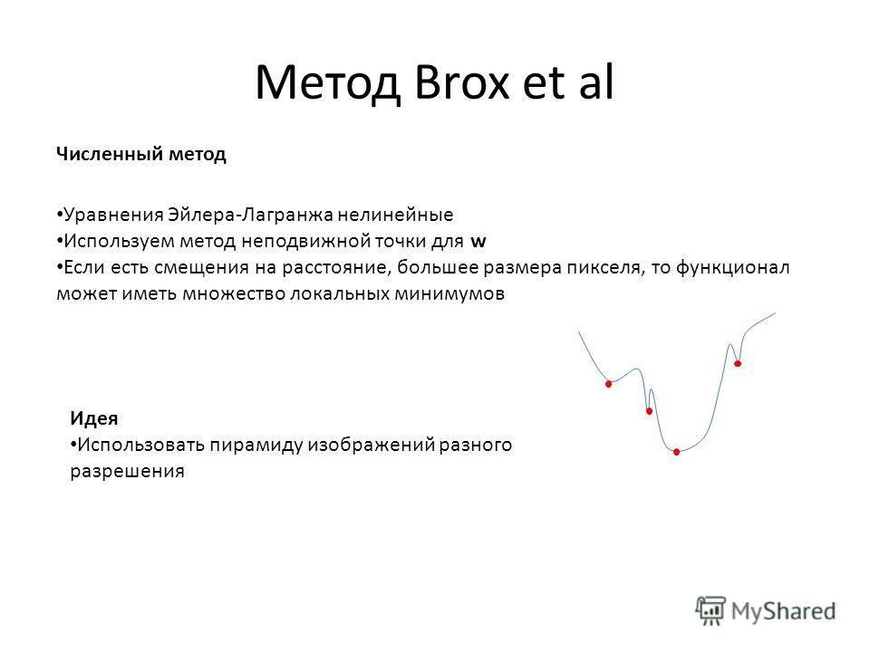 Метод Brox et al Численный метод Уравнения Эйлера-Лагранжа нелинейные Используем метод неподвижной точки для w Если есть смещения на расстояние, большее размера пикселя, то функционал может иметь множество локальных минимумов Идея Использовать пирами
