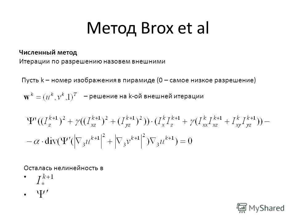 Метод Brox et al Численный метод Итерации по разрешению назовем внешними Пусть k – номер изображения в пирамиде (0 – самое низкое разрешение) – решение на k-ой внешней итерации Осталась нелинейность в
