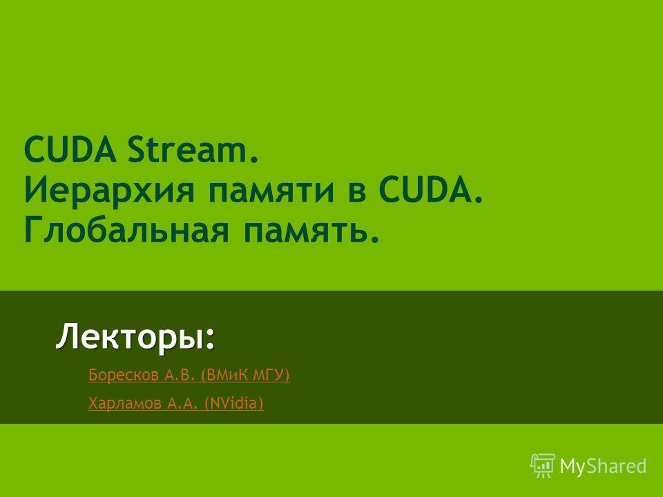 Лекторы: Боресков А.В. (ВМиК МГУ) Харламов А.А. (NVidia) CUDA Stream. Иерархия памяти в CUDA. Глобальная память.