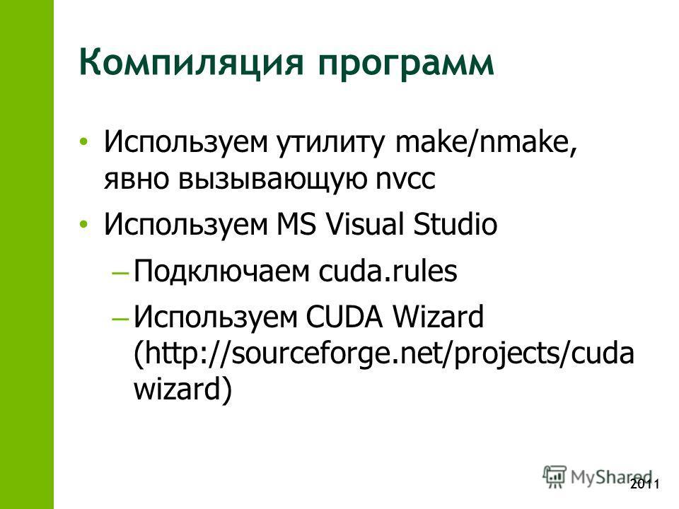 2011 Компиляция программ Используем утилиту make/nmake, явно вызывающую nvcc Используем MS Visual Studio – Подключаем cuda.rules – Используем CUDA Wizard (http://sourceforge.net/projects/cuda wizard)