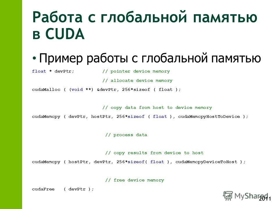 2011 Работа с глобальной памятью в CUDA Пример работы с глобальной памятью float * devPtr; // pointer device memory // allocate device memory cudaMalloc ( (void **) &devPtr, 256*sizeof ( float ); // copy data from host to device memory cudaMemcpy ( d