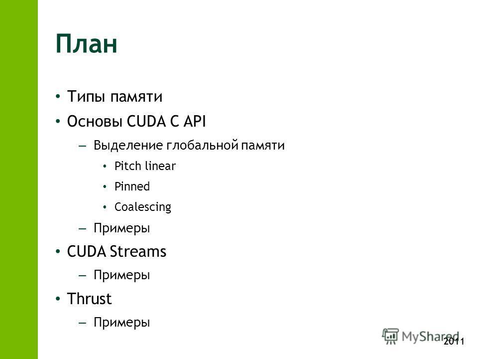 2011 План Типы памяти Основы CUDA C API – Выделение глобальной памяти Pitch linear Pinned Coalescing – Примеры CUDA Streams – Примеры Thrust – Примеры
