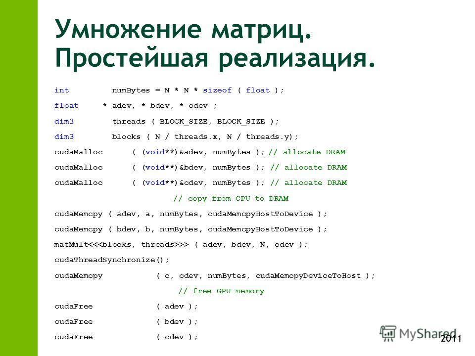 2011 Умножение матриц. Простейшая реализация. int numBytes = N * N * sizeof ( float ); float * adev, * bdev, * cdev ; dim3 threads ( BLOCK_SIZE, BLOCK_SIZE ); dim3 blocks ( N / threads.x, N / threads.y); cudaMalloc ( (void**)&adev, numBytes );// allo