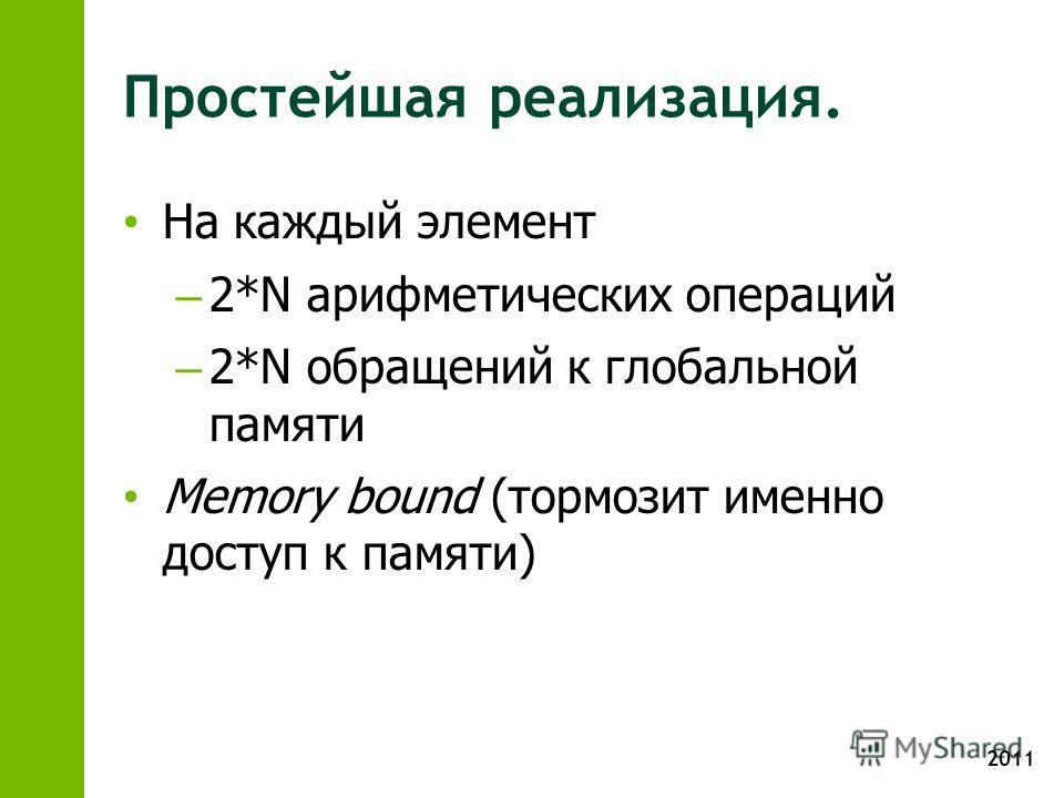 2011 Простейшая реализация. На каждый элемент – 2*N арифметических операций – 2*N обращений к глобальной памяти Memory bound (тормозит именно доступ к памяти)