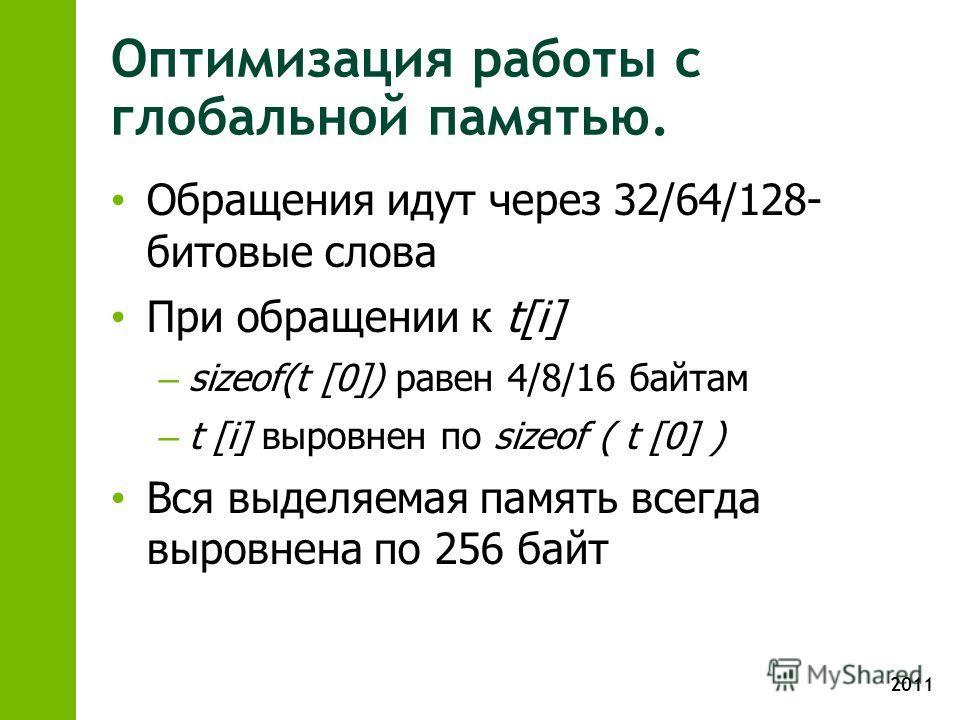 2011 Оптимизация работы с глобальной памятью. Обращения идут через 32/64/128- битовые слова При обращении к t[i] – sizeof(t [0]) равен 4/8/16 байтам – t [i] выровнен по sizeof ( t [0] ) Вся выделяемая память всегда выровнена по 256 байт