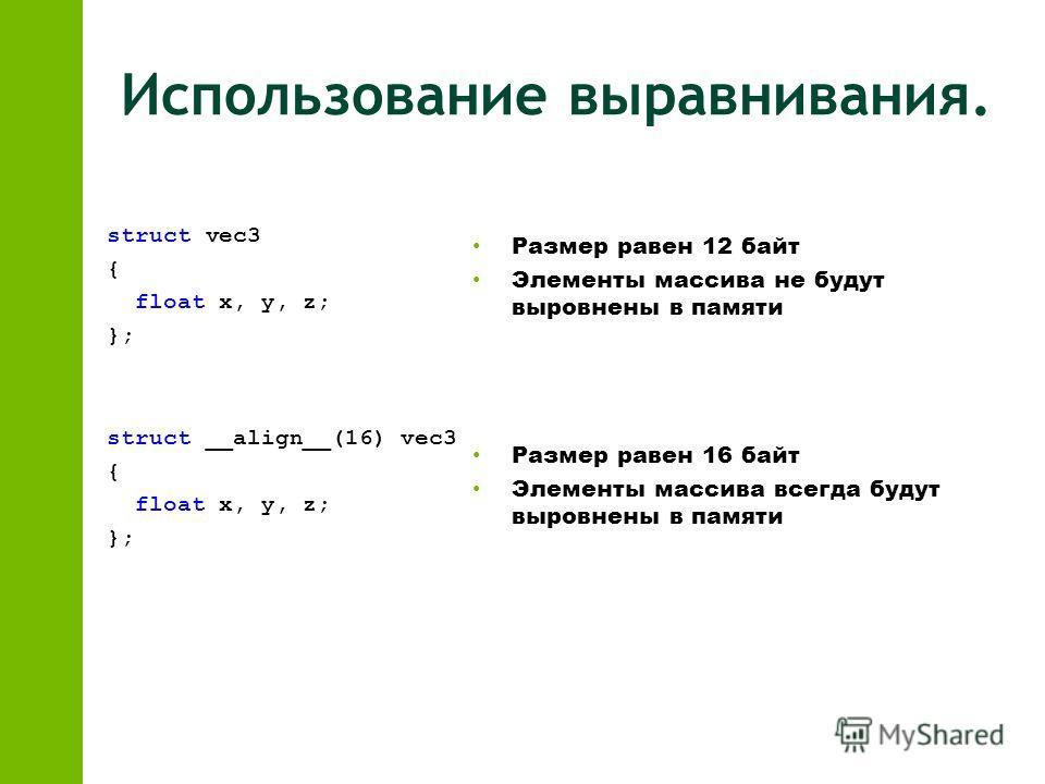 Использование выравнивания. struct vec3 { float x, y, z; }; struct __align__(16) vec3 { float x, y, z; }; Размер равен 12 байт Элементы массива не будут выровнены в памяти Размер равен 16 байт Элементы массива всегда будут выровнены в памяти