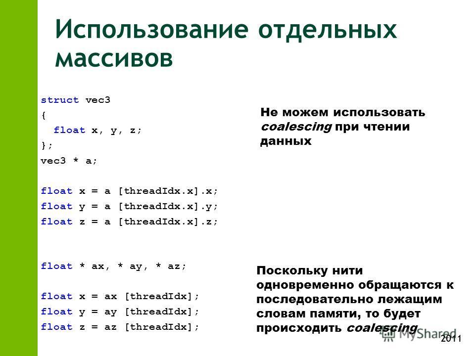2011 Использование отдельных массивов struct vec3 { float x, y, z; }; vec3 * a; float x = a [threadIdx.x].x; float y = a [threadIdx.x].y; float z = a [threadIdx.x].z; float * ax, * ay, * az; float x = ax [threadIdx]; float y = ay [threadIdx]; float z