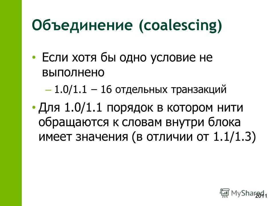 2011 Объединение (coalescing) Если хотя бы одно условие не выполнено – 1.0/1.1 – 16 отдельных транзакций Для 1.0/1.1 порядок в котором нити обращаются к словам внутри блока имеет значения (в отличии от 1.1/1.3)