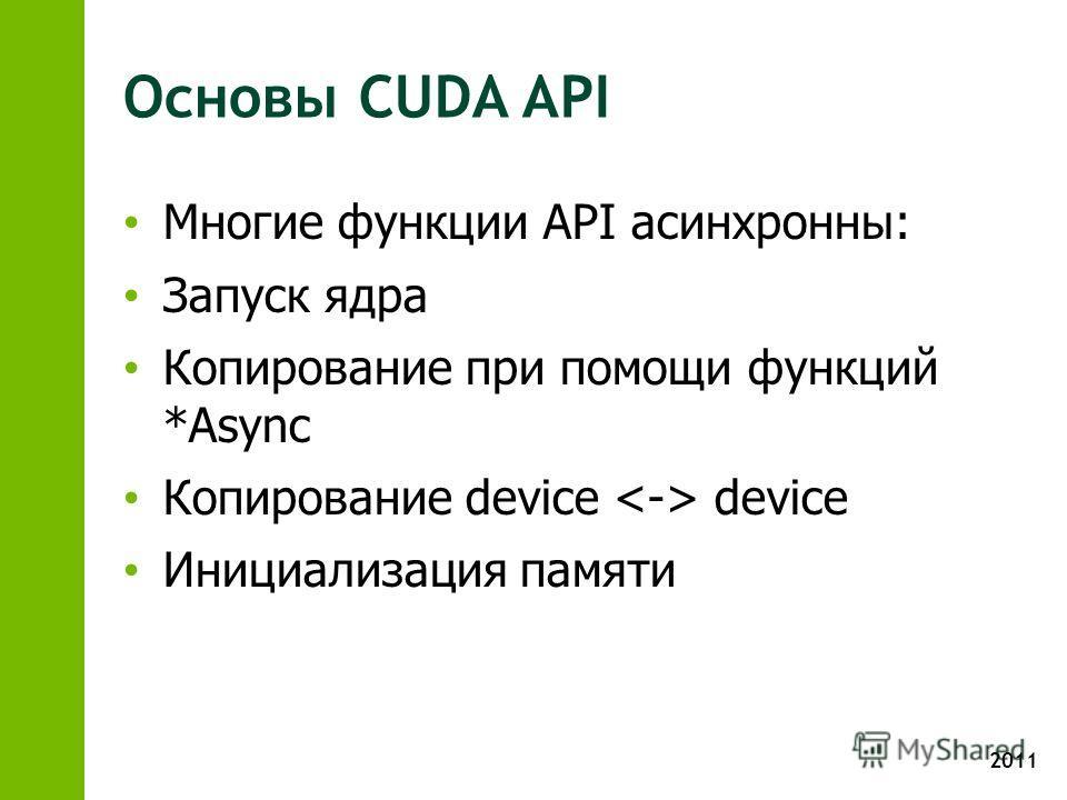 2011 Основы CUDA API Многие функции API асинхронны: Запуск ядра Копирование при помощи функций *Async Копирование device device Инициализация памяти