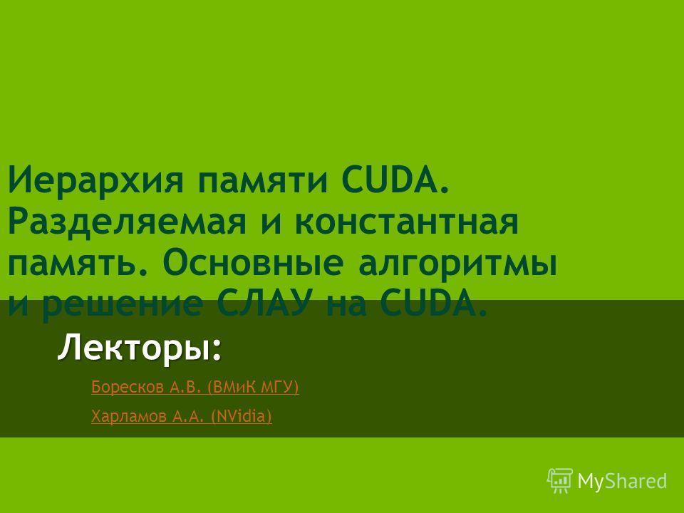 Лекторы: Боресков А.В. (ВМиК МГУ) Харламов А.А. (NVidia) Иерархия памяти CUDA. Разделяемая и константная память. Основные алгоритмы и решение СЛАУ на CUDA.