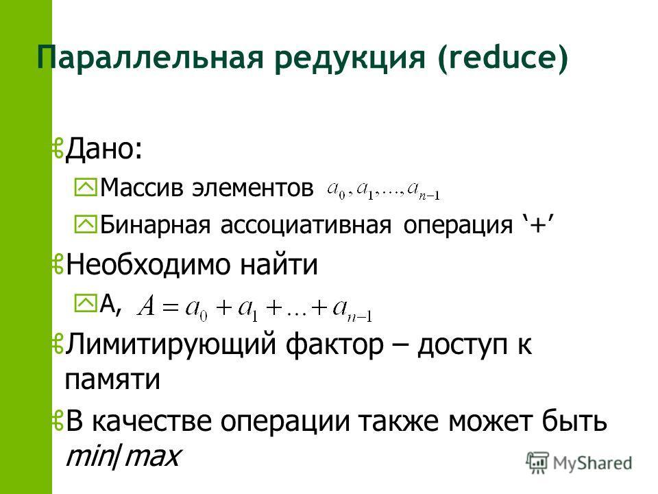 Параллельная редукция (reduce) zДано: yМассив элементов yБинарная ассоциативная операция + zНеобходимо найти yА, zЛимитирующий фактор – доступ к памяти zВ качестве операции также может быть min/max