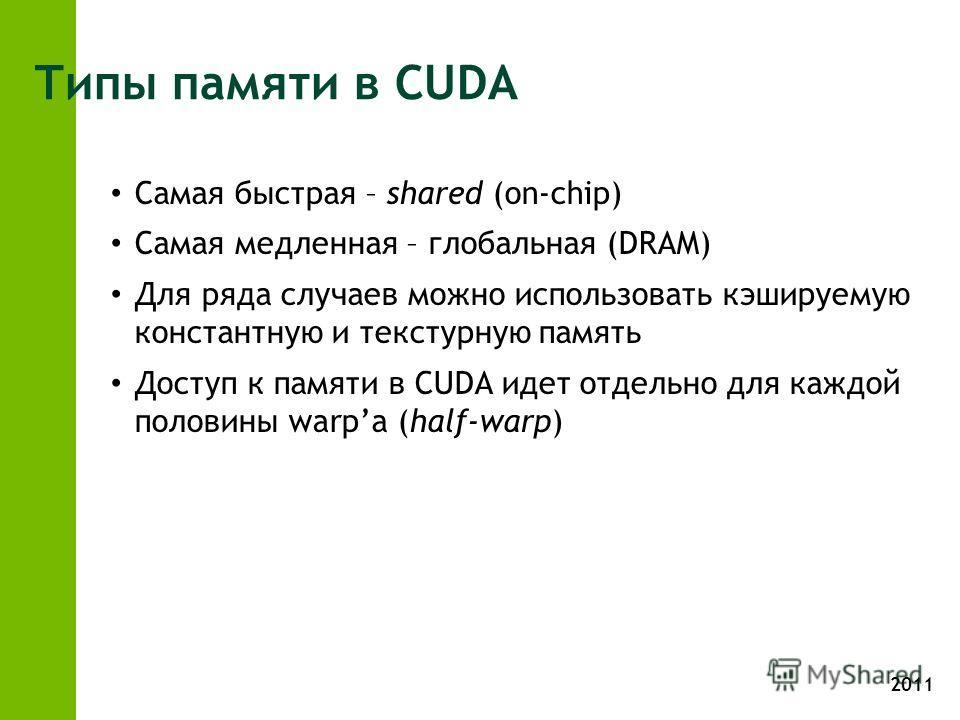 2011 Типы памяти в CUDA Самая быстрая – shared (on-chip) Самая медленная – глобальная (DRAM) Для ряда случаев можно использовать кэшируемую константную и текстурную память Доступ к памяти в CUDA идет отдельно для каждой половины warpа (half-warp)