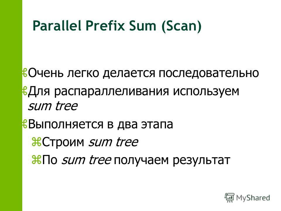 Parallel Prefix Sum (Scan) zОчень легко делается последовательно zДля распараллеливания используем sum tree zВыполняется в два этапа zСтроим sum tree zПо sum tree получаем результат