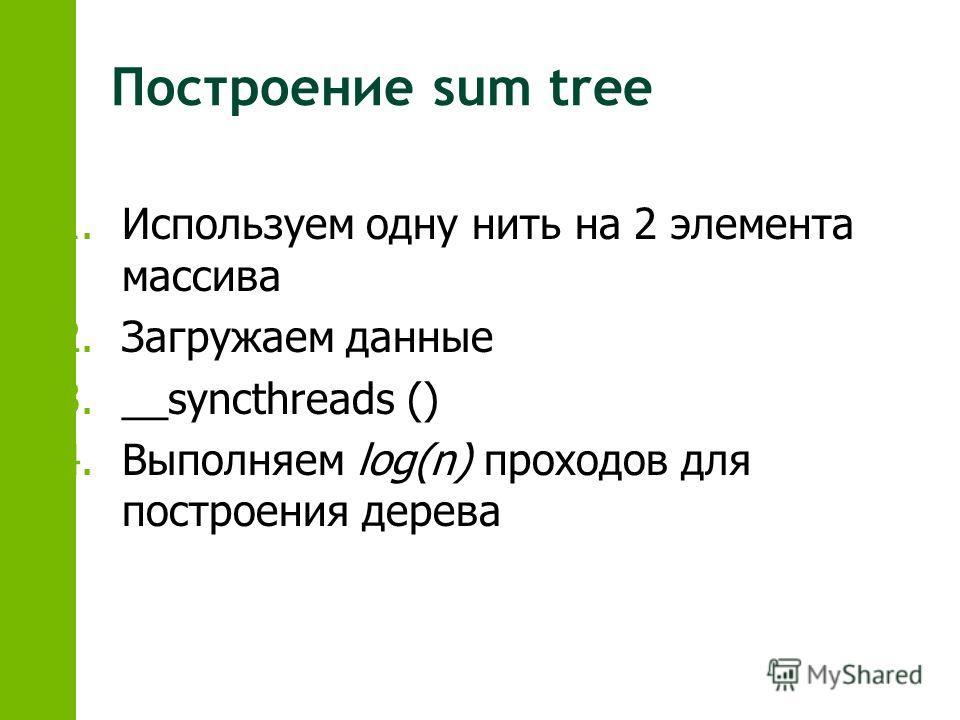 1.Используем одну нить на 2 элемента массива 2.Загружаем данные 3.__syncthreads () 4.Выполняем log(n) проходов для построения дерева
