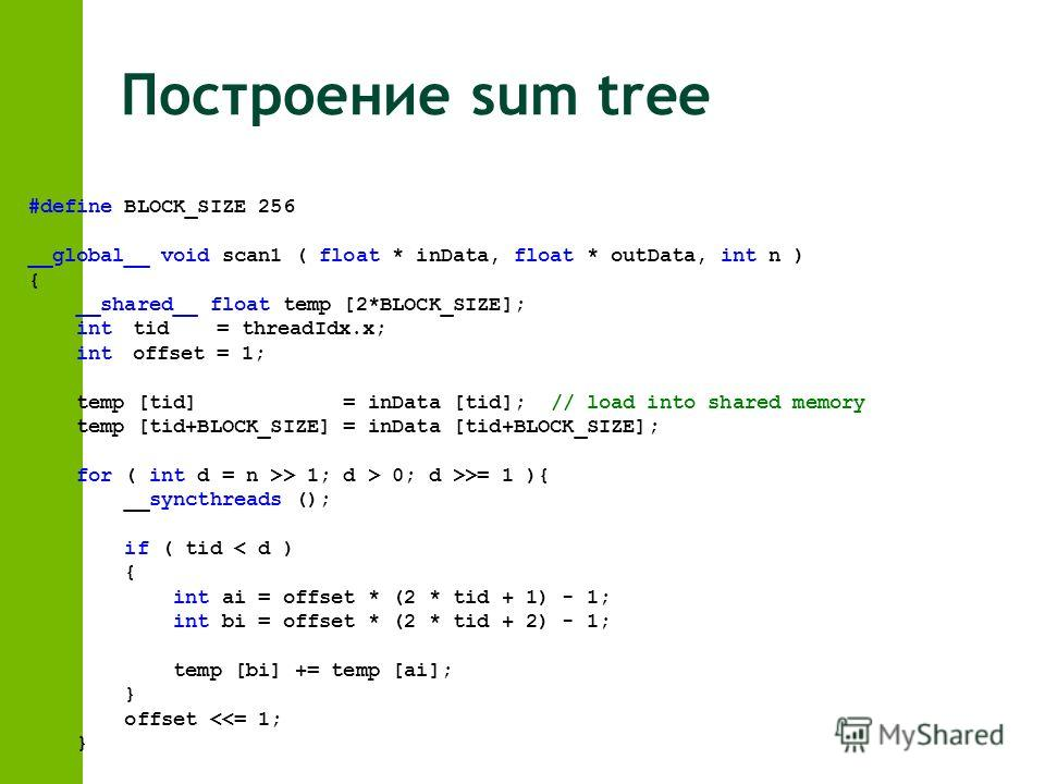 Построение sum tree #define BLOCK_SIZE 256 __global__ void scan1 ( float * inData, float * outData, int n ) { __shared__ float temp [2*BLOCK_SIZE]; inttid = threadIdx.x; intoffset = 1; temp [tid] = inData [tid];// load into shared memory temp [tid+BL