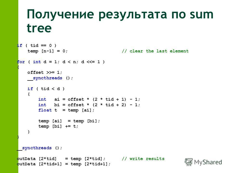 Получение результата по sum tree if ( tid == 0 ) temp [n-1] = 0;// clear the last element for ( int d = 1; d < n; d = 1; __syncthreads (); if ( tid < d ) { int ai = offset * (2 * tid + 1) - 1; int bi = offset * (2 * tid + 2) - 1; float t = temp [ai];